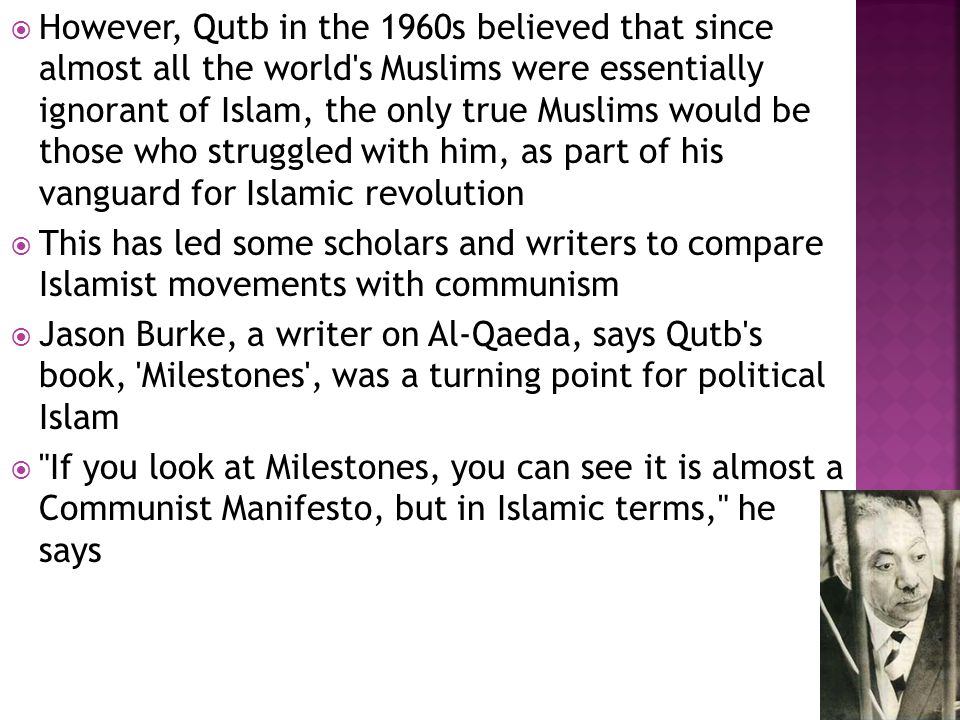  However, Qutb in the 1960s believed that since almost all the world s Muslims were essentially ignorant of Islam, the only true Muslims would be those who struggled with him, as part of his vanguard for Islamic revolution  This has led some scholars and writers to compare Islamist movements with communism  Jason Burke, a writer on Al-Qaeda, says Qutb s book, Milestones , was a turning point for political Islam  If you look at Milestones, you can see it is almost a Communist Manifesto, but in Islamic terms, he says