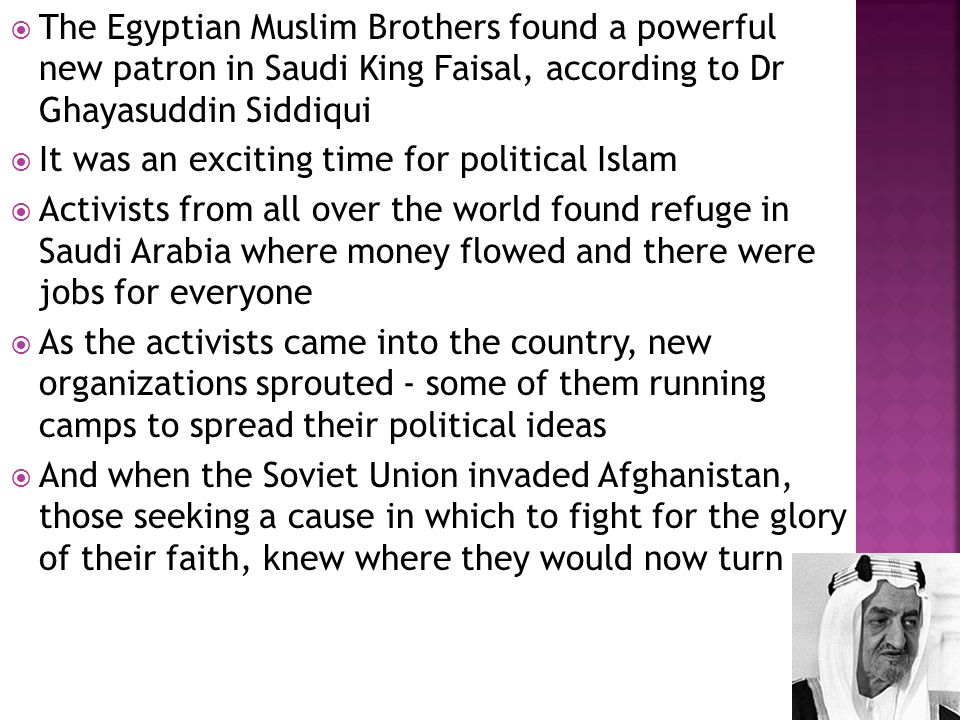  The Egyptian Muslim Brothers found a powerful new patron in Saudi King Faisal, according to Dr Ghayasuddin Siddiqui  It was an exciting time for po