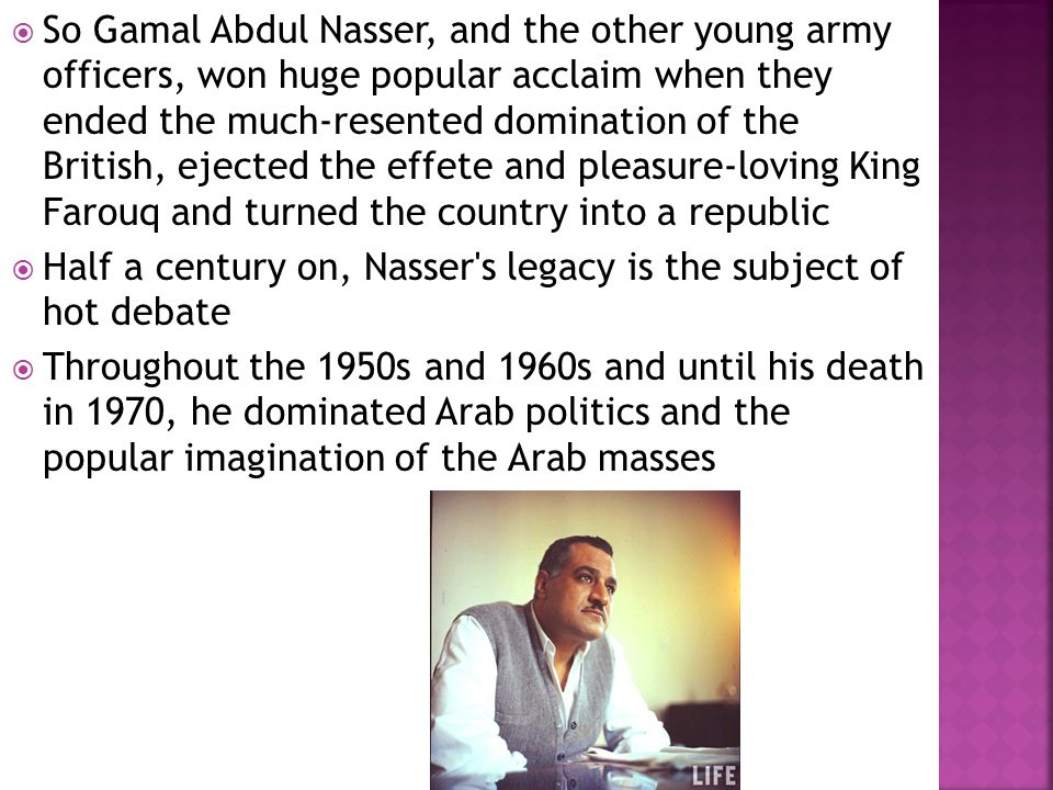  So Gamal Abdul Nasser, and the other young army officers, won huge popular acclaim when they ended the much-resented domination of the British, ejec