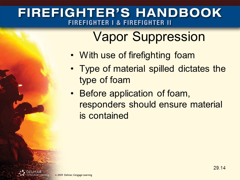 Vapor Suppression With use of firefighting foam Type of material spilled dictates the type of foam Before application of foam, responders should ensure material is contained 29.14