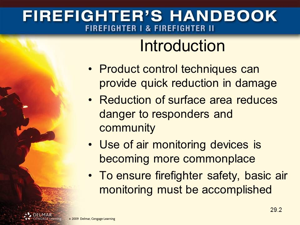 Introduction Product control techniques can provide quick reduction in damage Reduction of surface area reduces danger to responders and community Use of air monitoring devices is becoming more commonplace To ensure firefighter safety, basic air monitoring must be accomplished 29.2