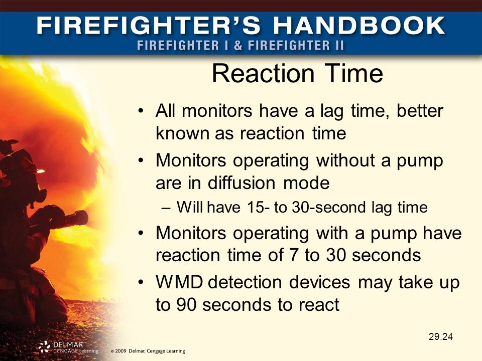 Reaction Time All monitors have a lag time, better known as reaction time Monitors operating without a pump are in diffusion mode –Will have 15- to 30-second lag time Monitors operating with a pump have reaction time of 7 to 30 seconds WMD detection devices may take up to 90 seconds to react 29.24