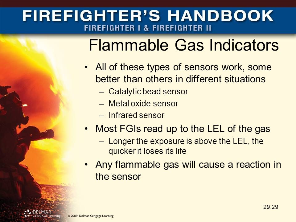 Flammable Gas Indicators All of these types of sensors work, some better than others in different situations –Catalytic bead sensor –Metal oxide sensor –Infrared sensor Most FGIs read up to the LEL of the gas –Longer the exposure is above the LEL, the quicker it loses its life Any flammable gas will cause a reaction in the sensor 29.29