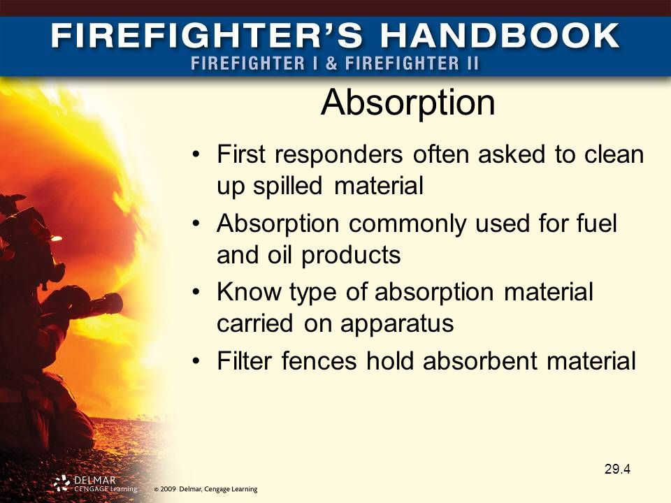 Absorption First responders often asked to clean up spilled material Absorption commonly used for fuel and oil products Know type of absorption material carried on apparatus Filter fences hold absorbent material 29.4