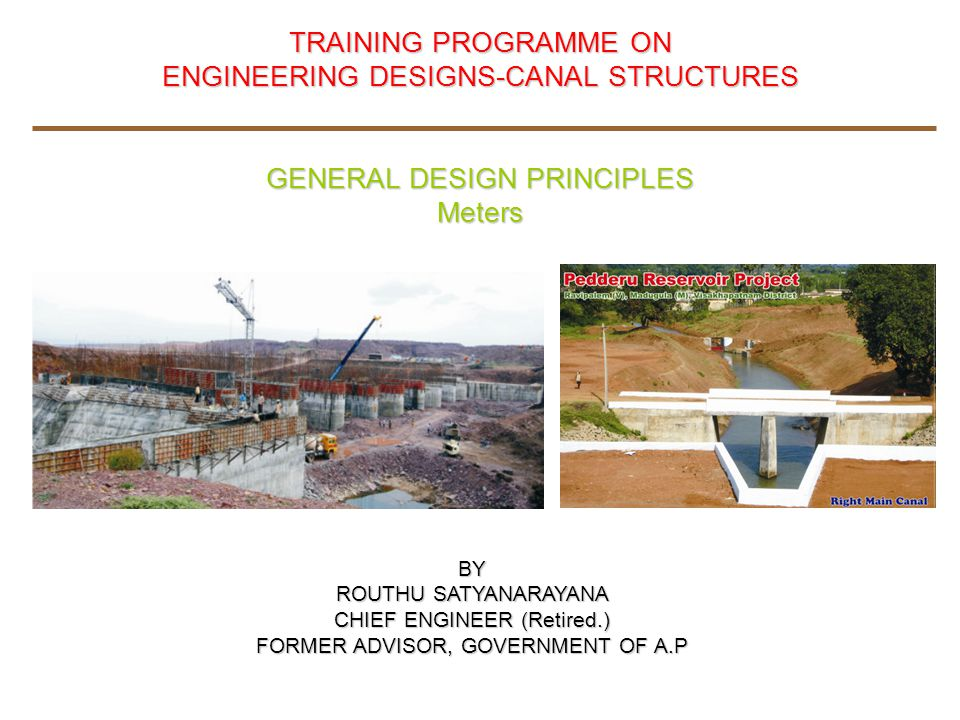 TRAINING PROGRAMME ON ENGINEERING DESIGNS-CANAL STRUCTURES GENERAL DESIGN PRINCIPLES Meters BY ROUTHU SATYANARAYANA CHIEF ENGINEER (Retired.) FORMER ADVISOR, GOVERNMENT OF A.P
