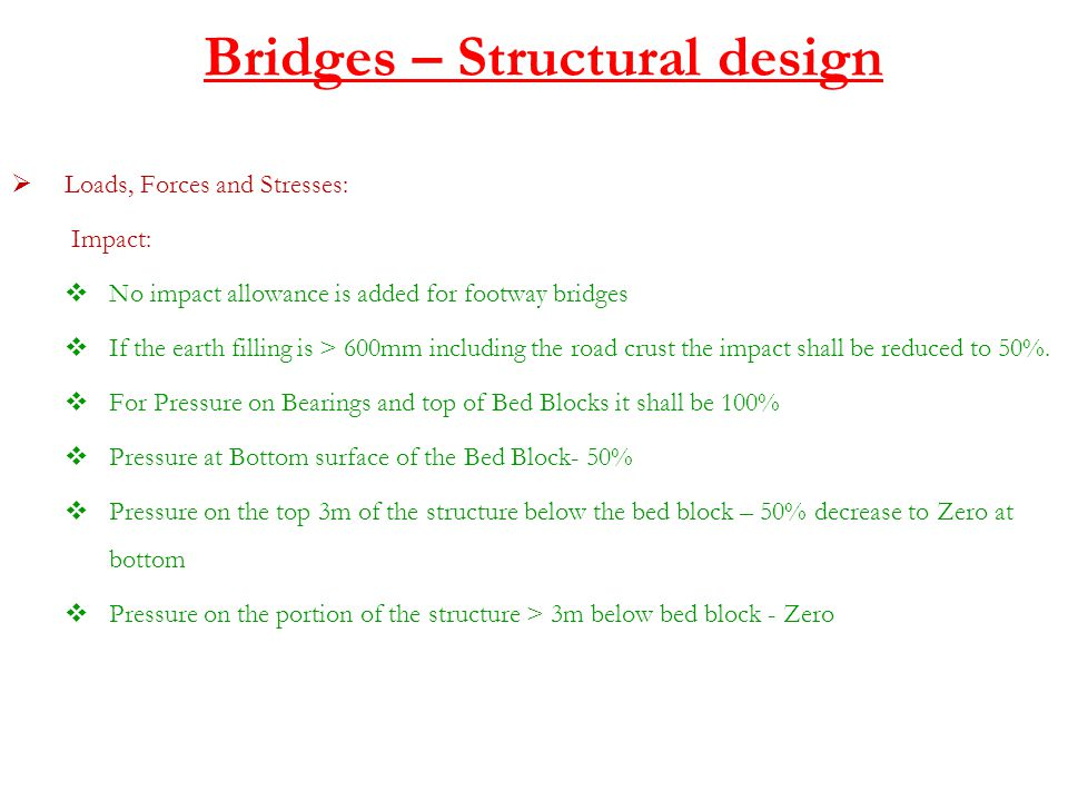 Bridges – Structural design  Loads, Forces and Stresses: Impact:  No impact allowance is added for footway bridges  If the earth filling is > 600mm including the road crust the impact shall be reduced to 50%.