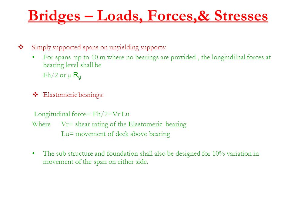 Bridges – Loads, Forces,& Stresses  Simply supported spans on unyielding supports: For spans up to 10 m where no bearings are provided, the longiudilnal forces at bearing level shall be Fh/2 or µ R g  Elastomeric bearings: Longitudinal force= Fh/2+Vr Lu Where Vr= shear rating of the Elastomeric bearing Lu= movement of deck above bearing The sub structure and foundation shall also be designed for 10% variation in movement of the span on either side.