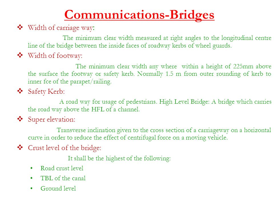 Communications-Bridges  Width of carriage way : The minimum clear width measured at right angles to the longitudinal centre line of the bridge between the inside faces of roadway kerbs of wheel guards.