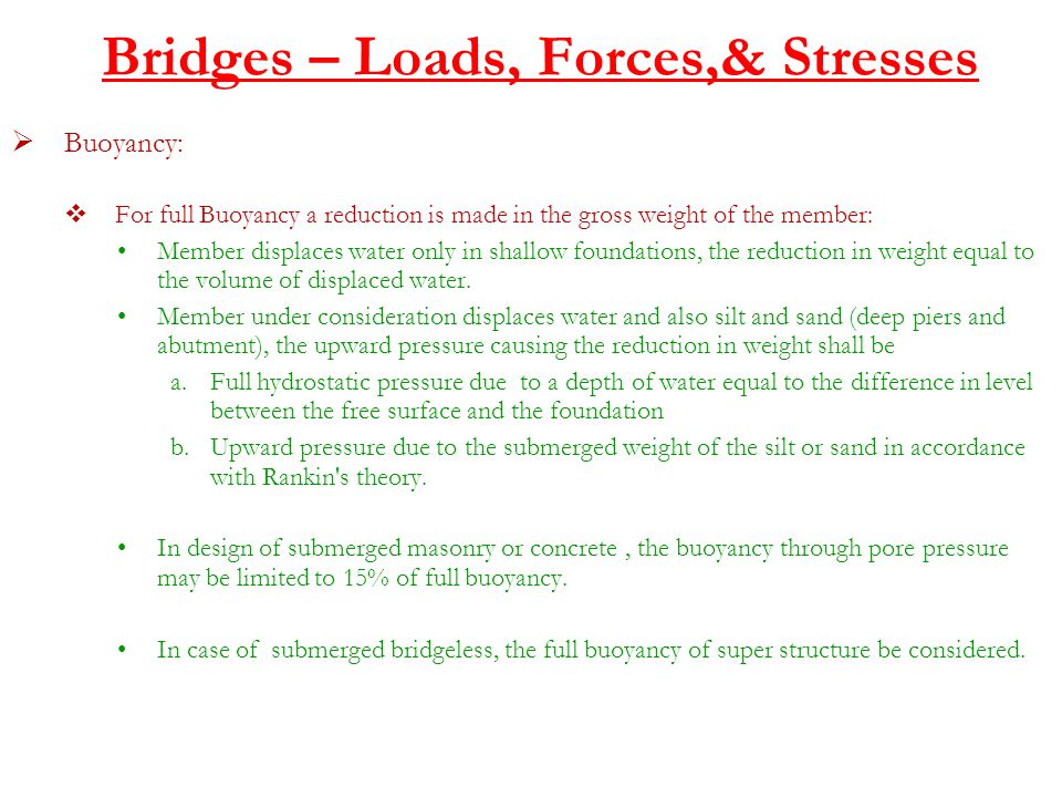Bridges – Loads, Forces,& Stresses  Buoyancy:  For full Buoyancy a reduction is made in the gross weight of the member: Member displaces water only in shallow foundations, the reduction in weight equal to the volume of displaced water.