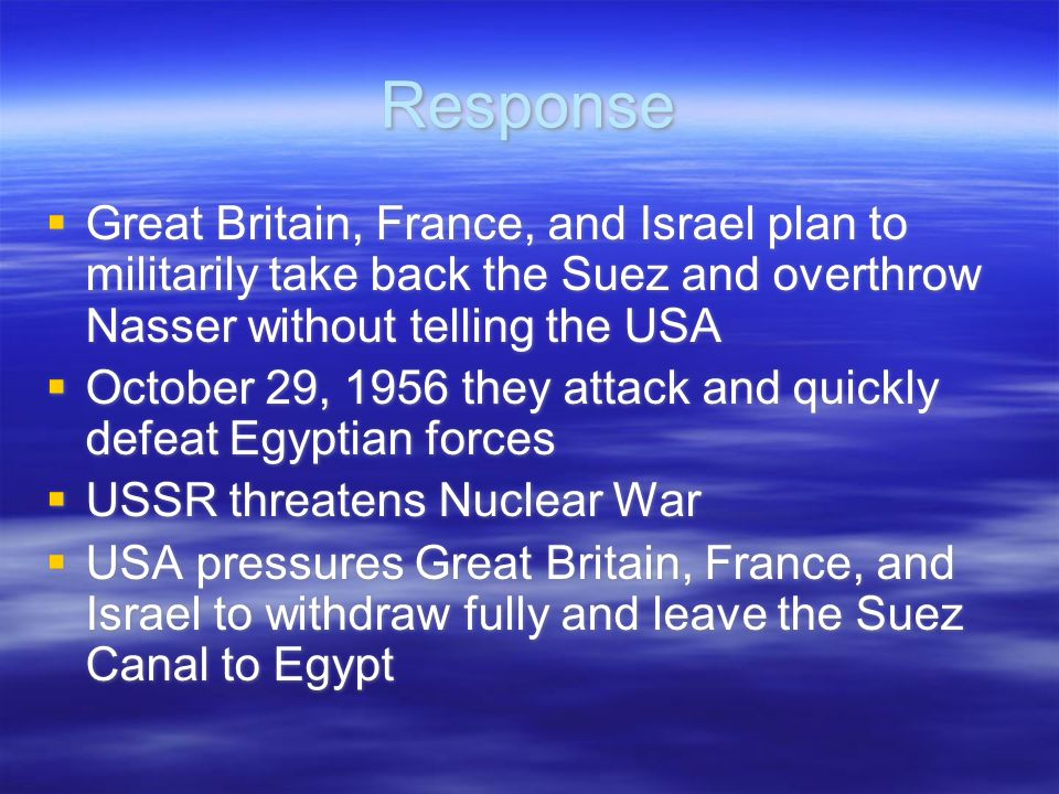 Response  Great Britain, France, and Israel plan to militarily take back the Suez and overthrow Nasser without telling the USA  October 29, 1956 they attack and quickly defeat Egyptian forces  USSR threatens Nuclear War  USA pressures Great Britain, France, and Israel to withdraw fully and leave the Suez Canal to Egypt  Great Britain, France, and Israel plan to militarily take back the Suez and overthrow Nasser without telling the USA  October 29, 1956 they attack and quickly defeat Egyptian forces  USSR threatens Nuclear War  USA pressures Great Britain, France, and Israel to withdraw fully and leave the Suez Canal to Egypt