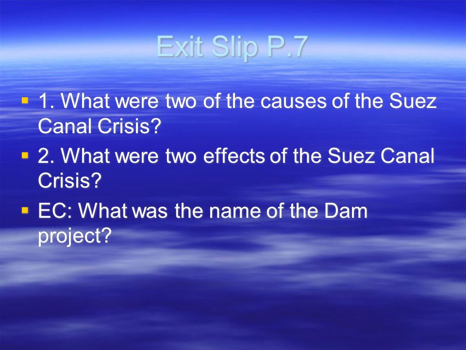 Exit Slip P.7  1. What were two of the causes of the Suez Canal Crisis.