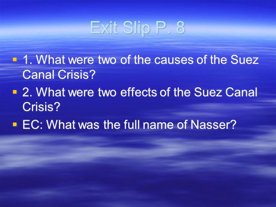 Exit Slip P. 8  1. What were two of the causes of the Suez Canal Crisis.