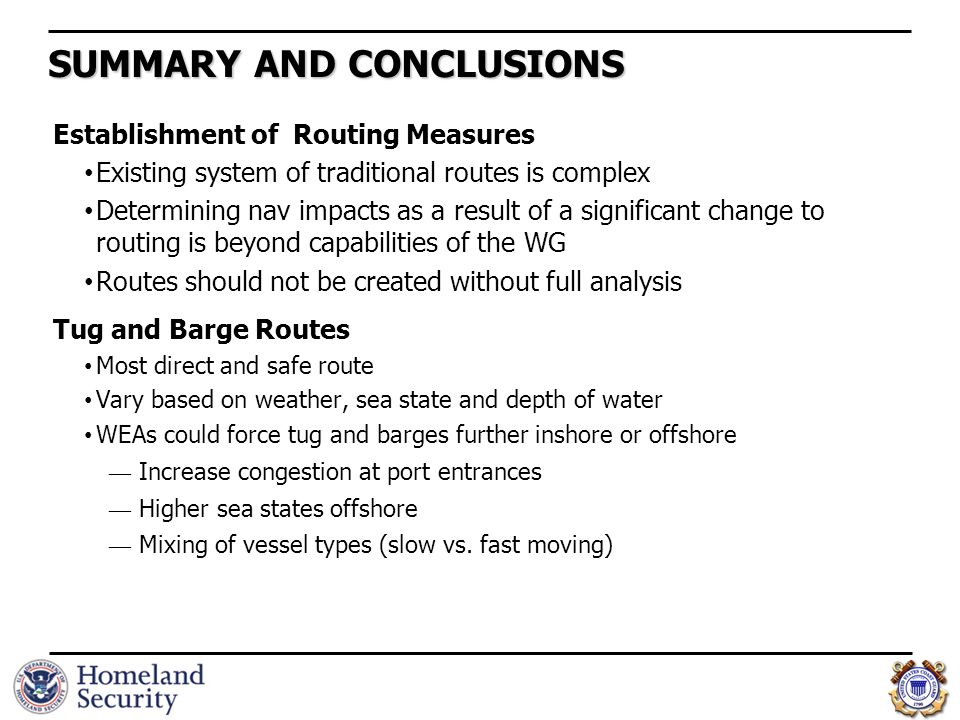 SUMMARY AND CONCLUSIONS Establishment of Routing Measures Existing system of traditional routes is complex Determining nav impacts as a result of a significant change to routing is beyond capabilities of the WG Routes should not be created without full analysis Tug and Barge Routes Most direct and safe route Vary based on weather, sea state and depth of water WEAs could force tug and barges further inshore or offshore ― Increase congestion at port entrances ― Higher sea states offshore ― Mixing of vessel types (slow vs.