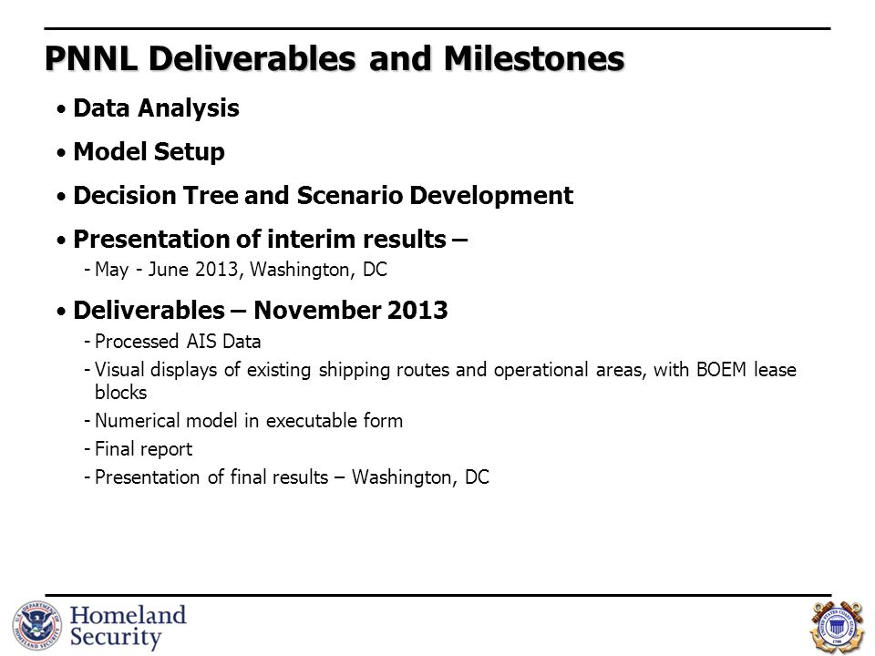 PNNL Deliverables and Milestones Data Analysis Model Setup Decision Tree and Scenario Development Presentation of interim results – -May - June 2013, Washington, DC Deliverables – November 2013 -Processed AIS Data -Visual displays of existing shipping routes and operational areas, with BOEM lease blocks -Numerical model in executable form -Final report -Presentation of final results – Washington, DC