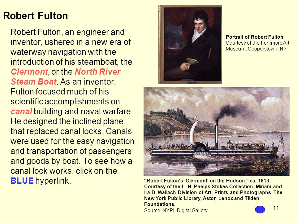 11 Robert Fulton Robert Fulton, an engineer and inventor, ushered in a new era of waterway navigation with the introduction of his steamboat, the Clermont, or the North River Steam Boat.