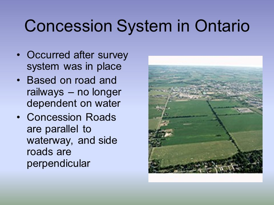 Concession System in Ontario Occurred after survey system was in place Based on road and railways – no longer dependent on water Concession Roads are parallel to waterway, and side roads are perpendicular