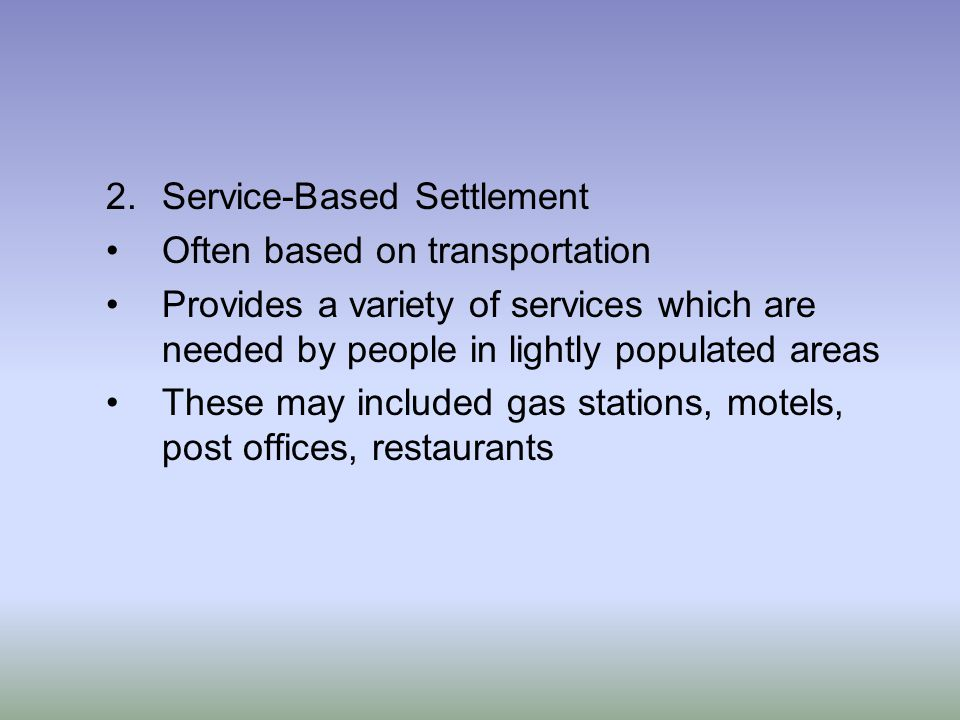 2.Service-Based Settlement Often based on transportation Provides a variety of services which are needed by people in lightly populated areas These may included gas stations, motels, post offices, restaurants