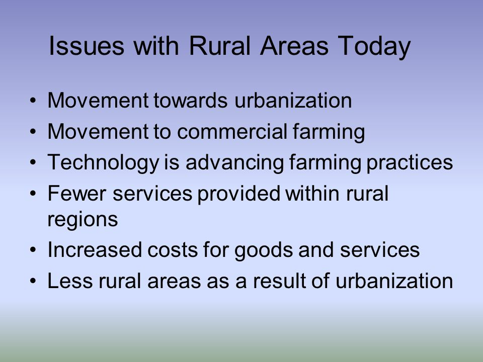 Issues with Rural Areas Today Movement towards urbanization Movement to commercial farming Technology is advancing farming practices Fewer services provided within rural regions Increased costs for goods and services Less rural areas as a result of urbanization