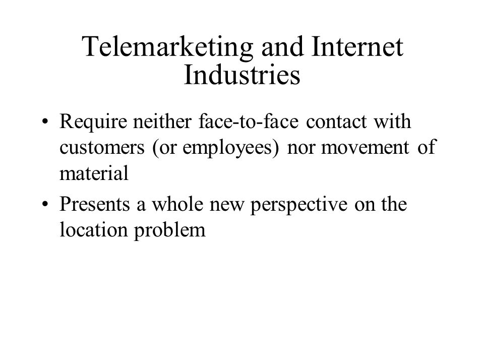 Telemarketing and Internet Industries Require neither face-to-face contact with customers (or employees) nor movement of material Presents a whole new perspective on the location problem
