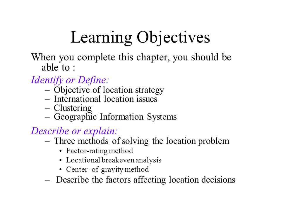 Learning Objectives When you complete this chapter, you should be able to : Identify or Define: –Objective of location strategy –International location issues –Clustering –Geographic Information Systems Describe or explain: –Three methods of solving the location problem Factor-rating method Locational breakeven analysis Center -of-gravity method – Describe the factors affecting location decisions