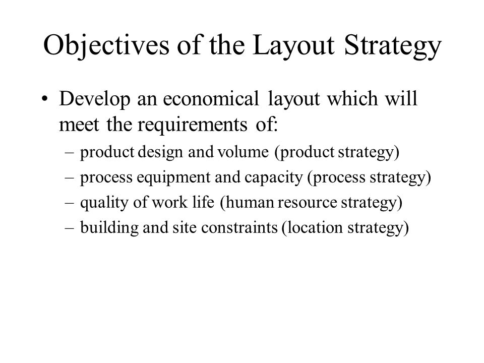 Objectives of the Layout Strategy Develop an economical layout which will meet the requirements of: –product design and volume (product strategy) –process equipment and capacity (process strategy) –quality of work life (human resource strategy) –building and site constraints (location strategy)