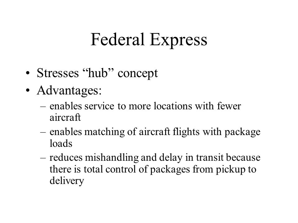 Federal Express Stresses hub concept Advantages: –enables service to more locations with fewer aircraft –enables matching of aircraft flights with package loads –reduces mishandling and delay in transit because there is total control of packages from pickup to delivery