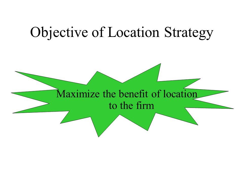 Objective of Location Strategy Maximize the benefit of location to the firm