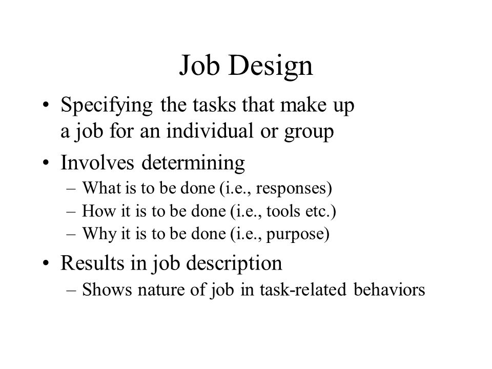 Job Design Specifying the tasks that make up a job for an individual or group Involves determining –What is to be done (i.e., responses) –How it is to be done (i.e., tools etc.) –Why it is to be done (i.e., purpose) Results in job description –Shows nature of job in task-related behaviors