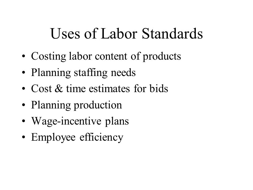 Uses of Labor Standards Costing labor content of products Planning staffing needs Cost & time estimates for bids Planning production Wage-incentive plans Employee efficiency