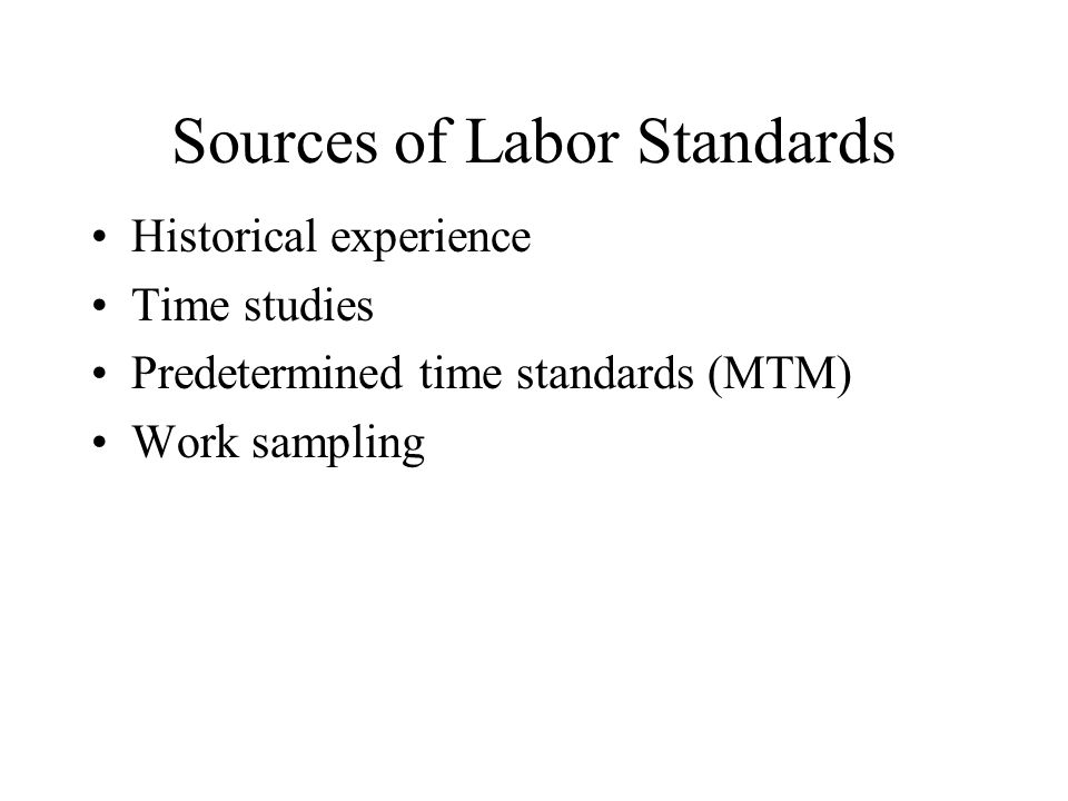 Sources of Labor Standards Historical experience Time studies Predetermined time standards (MTM) Work sampling