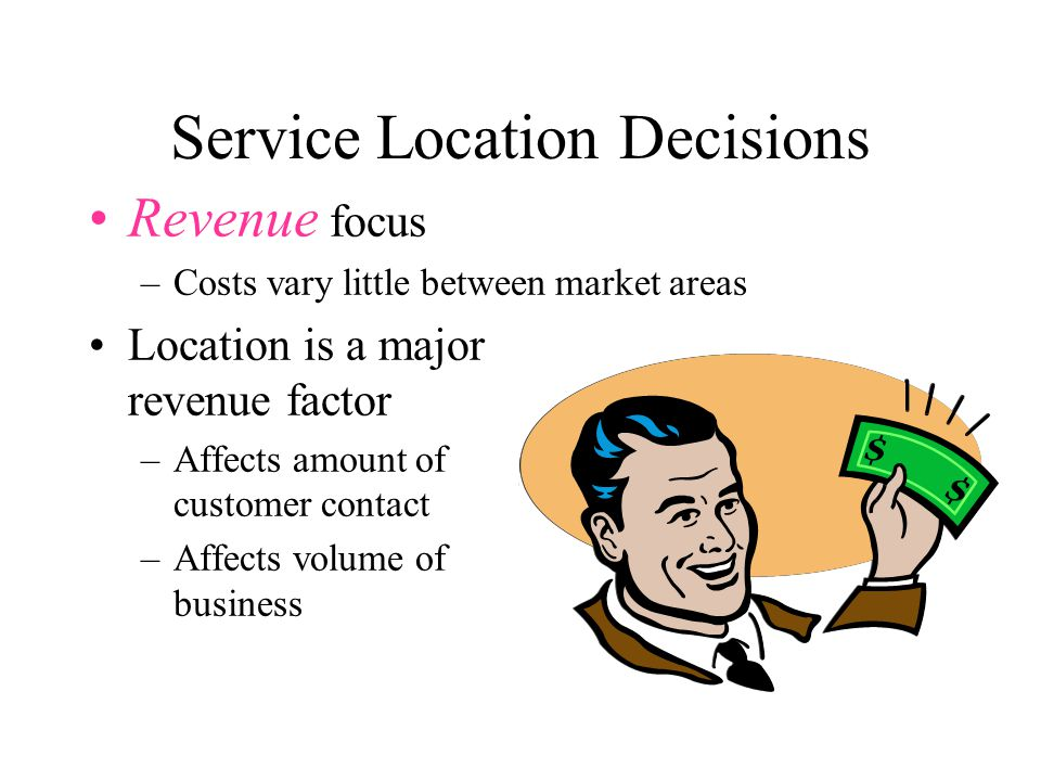 Service Location Decisions Revenue focus –Costs vary little between market areas Location is a major revenue factor –Affects amount of customer contact –Affects volume of business