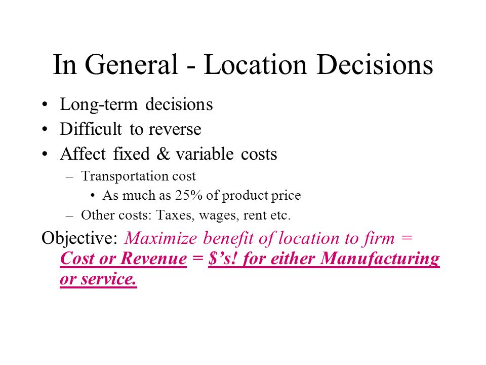 In General - Location Decisions Long-term decisions Difficult to reverse Affect fixed & variable costs –Transportation cost As much as 25% of product price –Other costs: Taxes, wages, rent etc.