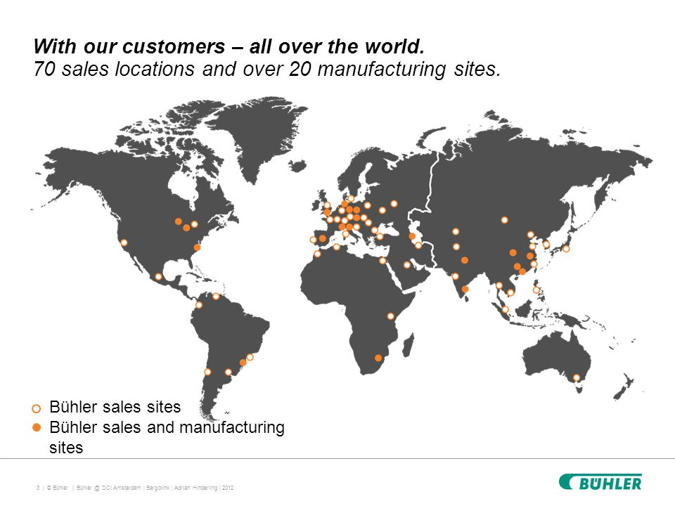 3 | © Bühler | With our customers – all over the world. 70 sales locations and over 20 manufacturing sites. Bühler @ DCI Amsterdam | Bargolink | Adria