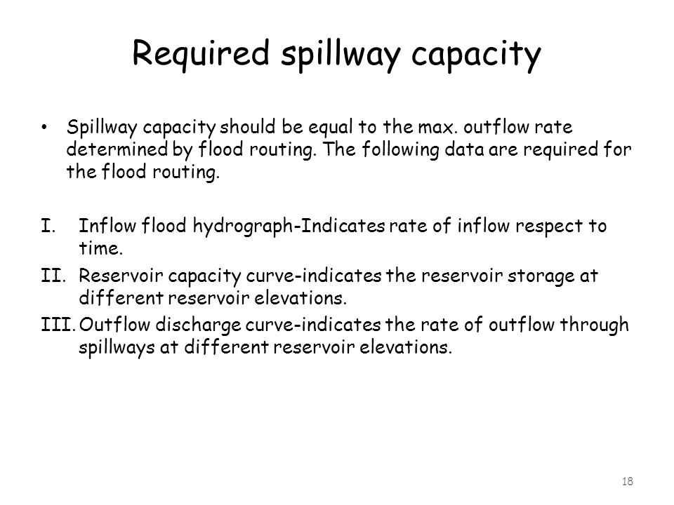 Required spillway capacity Spillway capacity should be equal to the max. outflow rate determined by flood routing. The following data are required for