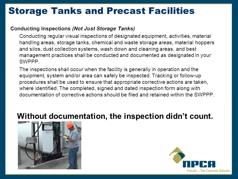 Storage Tanks and Precast Facilities Conducting Inspections (Not Just Storage Tanks) Conducting regular visual inspections of designated equipment, activities, material handling areas, storage tanks, chemical and waste storage areas, material hoppers and silos, dust collection systems, wash down and cleaning areas, and best management practices shall be conducted and documented as designated in your SWPPP.
