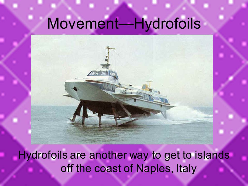 Movement—Hydrofoils Hydrofoils are another way to get to islands off the coast of Naples, Italy