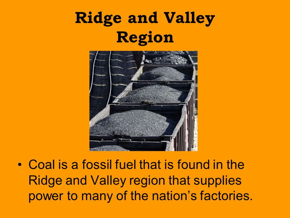 Ridge and Valley Region Coal is a fossil fuel that is found in the Ridge and Valley region that supplies power to many of the nation's factories.