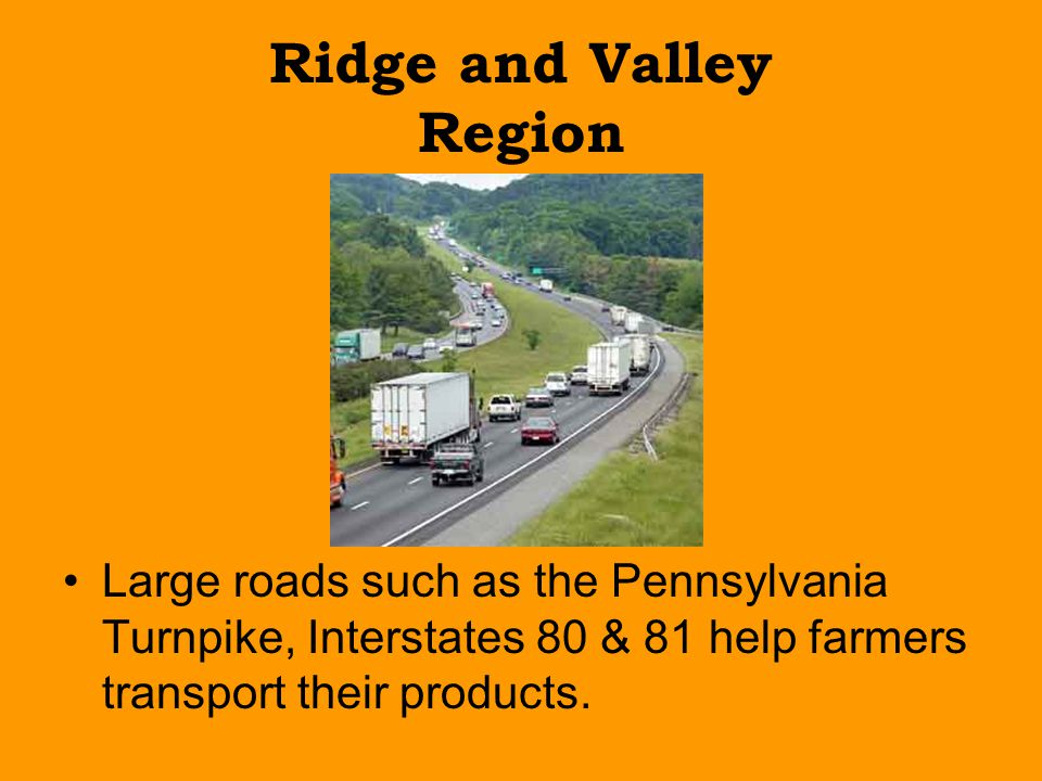 Ridge and Valley Region Large roads such as the Pennsylvania Turnpike, Interstates 80 & 81 help farmers transport their products.
