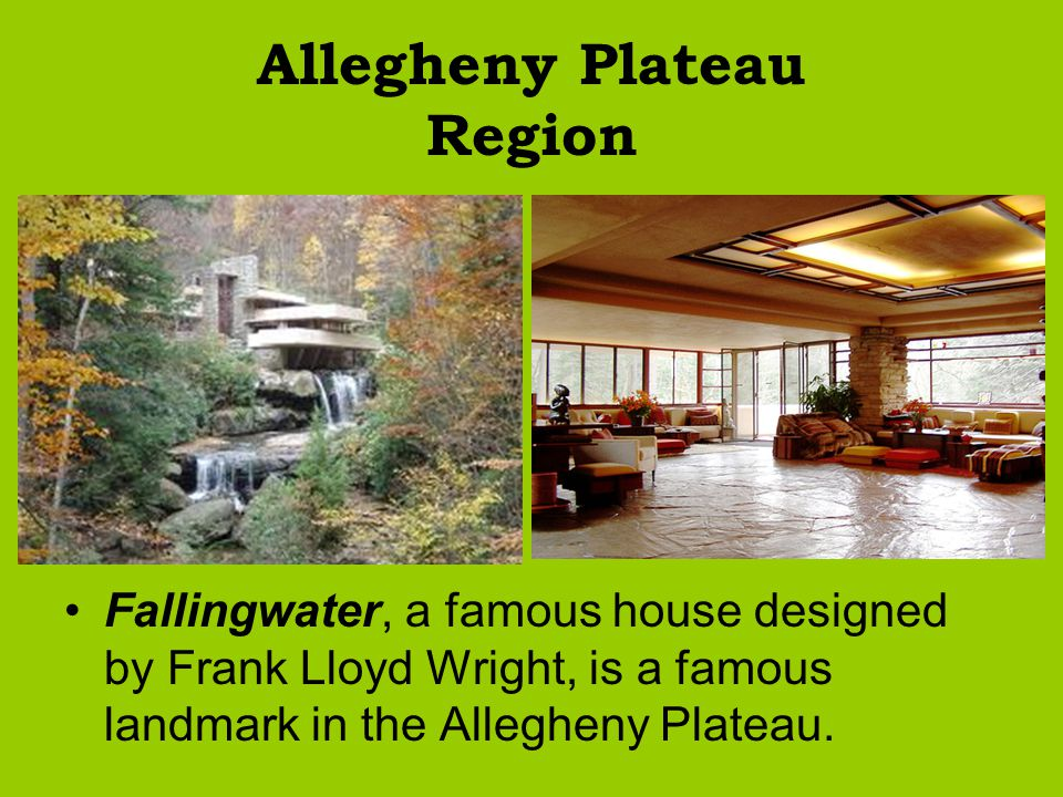 Allegheny Plateau Region Fallingwater, a famous house designed by Frank Lloyd Wright, is a famous landmark in the Allegheny Plateau.
