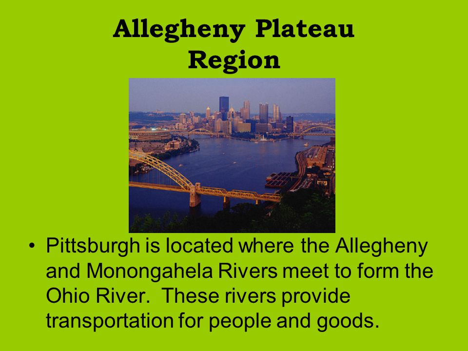 Allegheny Plateau Region Pittsburgh is located where the Allegheny and Monongahela Rivers meet to form the Ohio River. These rivers provide transporta