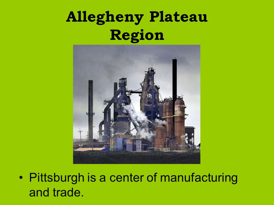 Allegheny Plateau Region Pittsburgh is a center of manufacturing and trade.