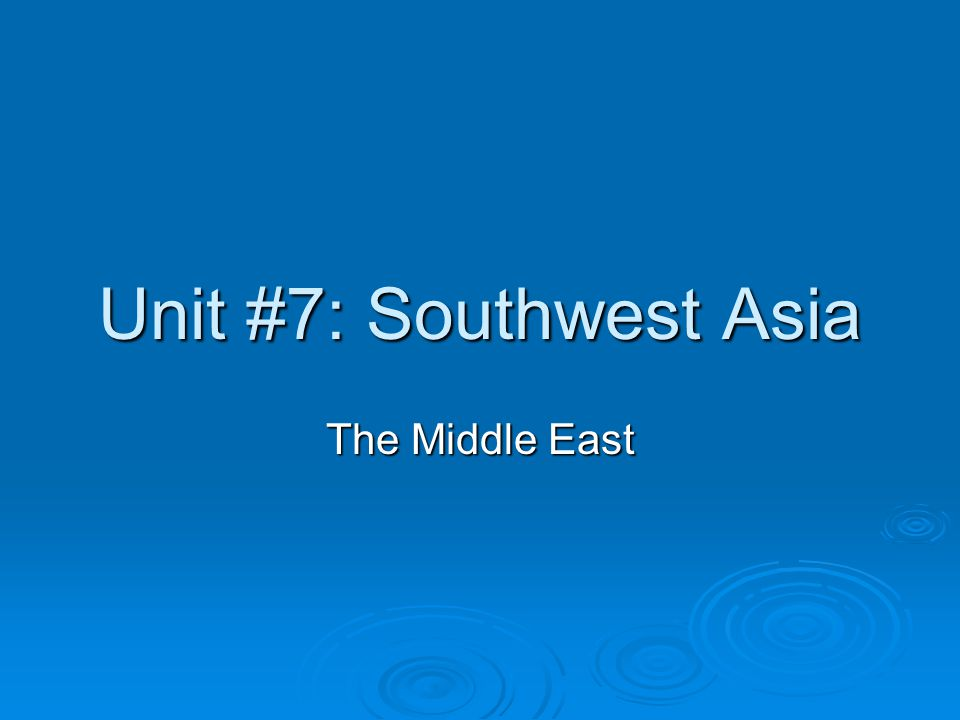 Unit #7: Southwest Asia The Middle East