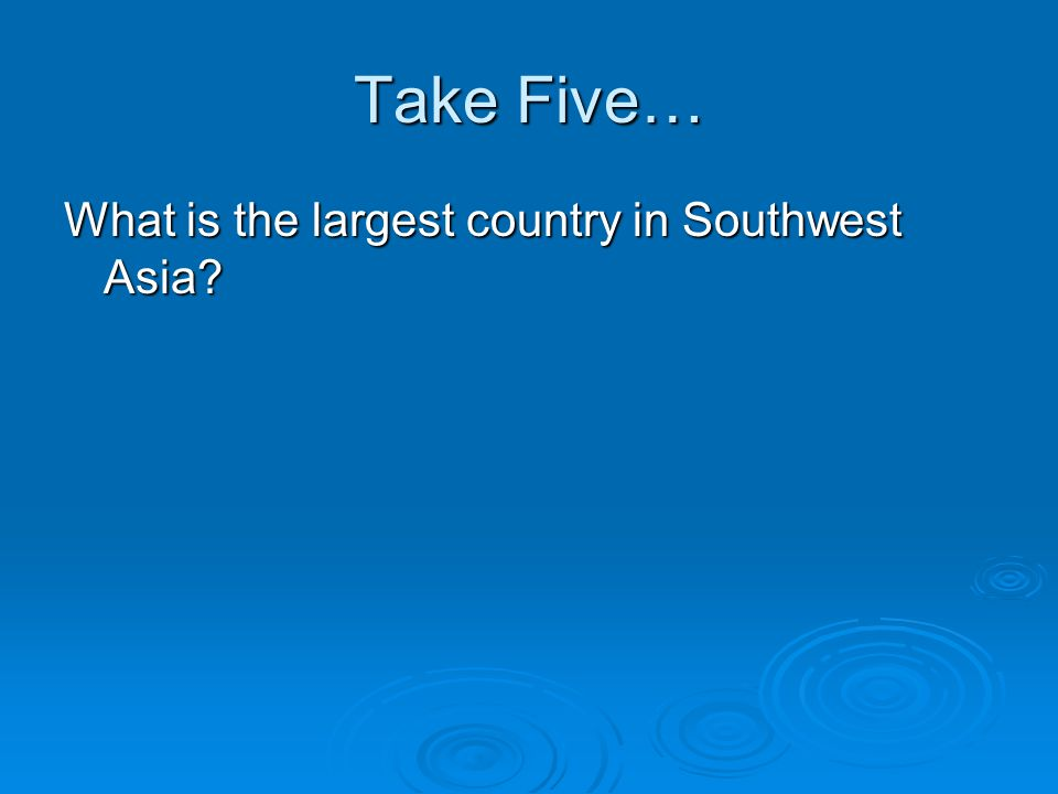 Take Five… What is the largest country in Southwest Asia