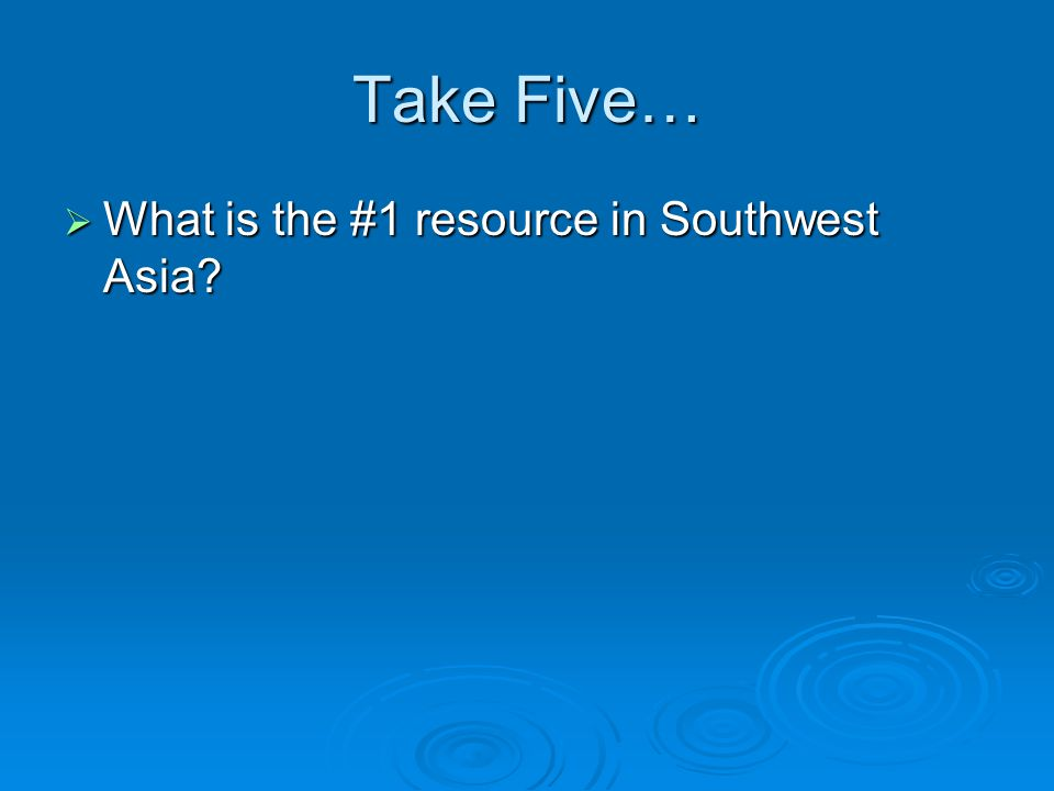 Take Five…  What is the #1 resource in Southwest Asia