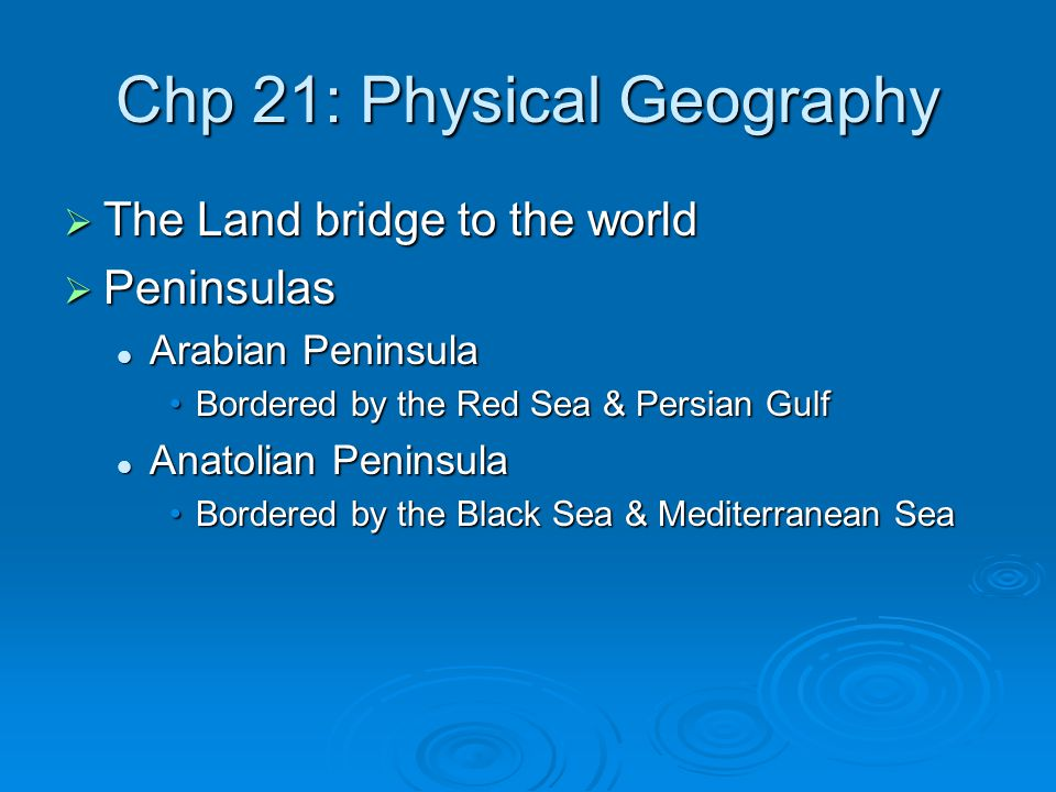 Chp 21: Physical Geography  The Land bridge to the world  Peninsulas Arabian Peninsula Arabian Peninsula Bordered by the Red Sea & Persian GulfBordered by the Red Sea & Persian Gulf Anatolian Peninsula Anatolian Peninsula Bordered by the Black Sea & Mediterranean SeaBordered by the Black Sea & Mediterranean Sea