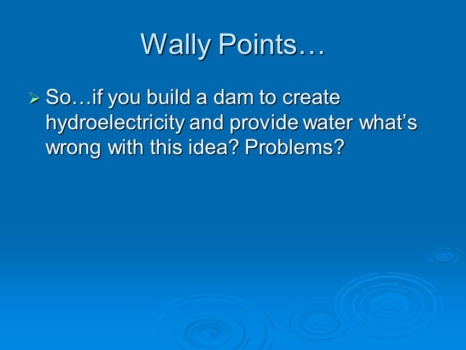 Wally Points…  So…if you build a dam to create hydroelectricity and provide water what's wrong with this idea.