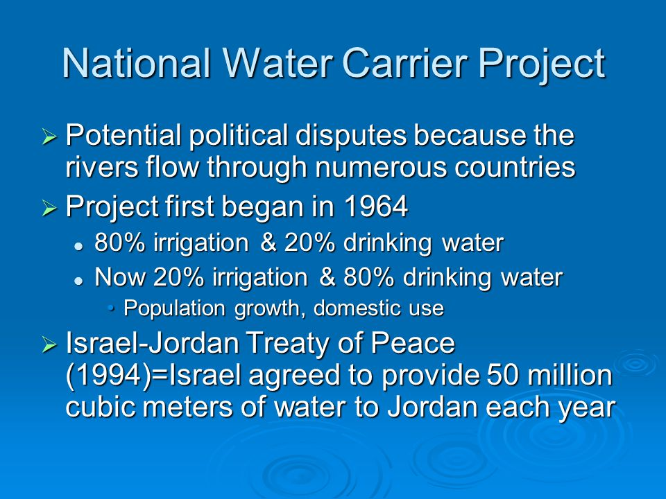 National Water Carrier Project  Potential political disputes because the rivers flow through numerous countries  Project first began in 1964 80% irrigation & 20% drinking water 80% irrigation & 20% drinking water Now 20% irrigation & 80% drinking water Now 20% irrigation & 80% drinking water Population growth, domestic usePopulation growth, domestic use  Israel-Jordan Treaty of Peace (1994)=Israel agreed to provide 50 million cubic meters of water to Jordan each year