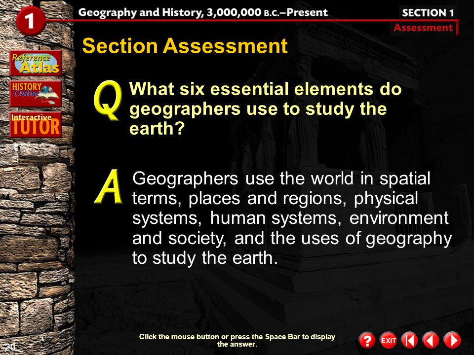 19 Section 1-9 Click the mouse button or press the Space Bar to display the information. People, businesses, and governments use geography and maps of