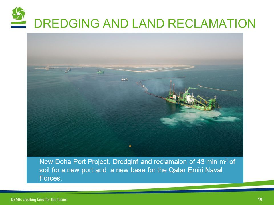 18 DREDGING AND LAND RECLAMATION New Doha Port Project, Dredginf and reclamaion of 43 mln m 3 of soil for a new port and a new base for the Qatar Emiri Naval Forces.