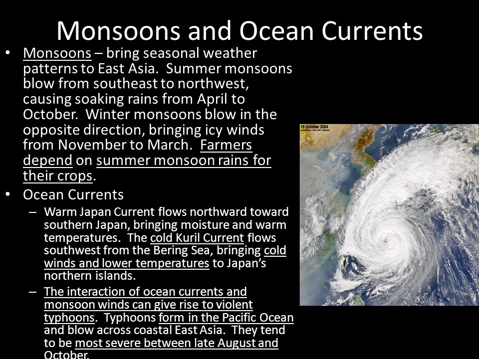 Monsoons and Ocean Currents Monsoons – bring seasonal weather patterns to East Asia. Summer monsoons blow from southeast to northwest, causing soaking